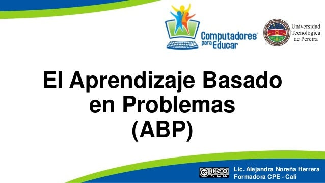 El Aprendizaje Basado en Problemas (ABP) Lic. Alejandra Noreña Herrera Formadora CPE - Cali