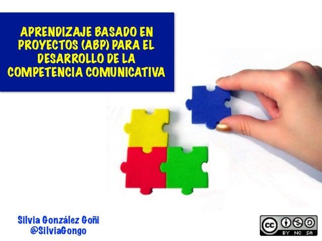 1 Silvia González Goñi @SilviaGongo APRENDIZAJE BASADO EN PROYECTOS (ABP) PARA EL DESARROLLO DE LA COMPETENCIA COMUNICATIVA