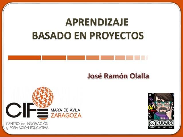 APRENDIZAJE BASADO EN PROYECTOS José Ramón Olalla