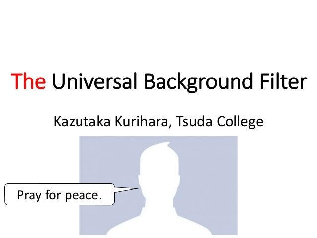 The Universal Background Filter Kazutaka Kurihara, Tsuda College Pray for peace.