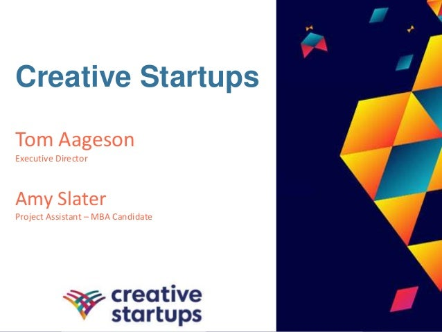 Creative Startups Tom Aageson Executive Director Amy Slater Project Assistant – MBA Candidate