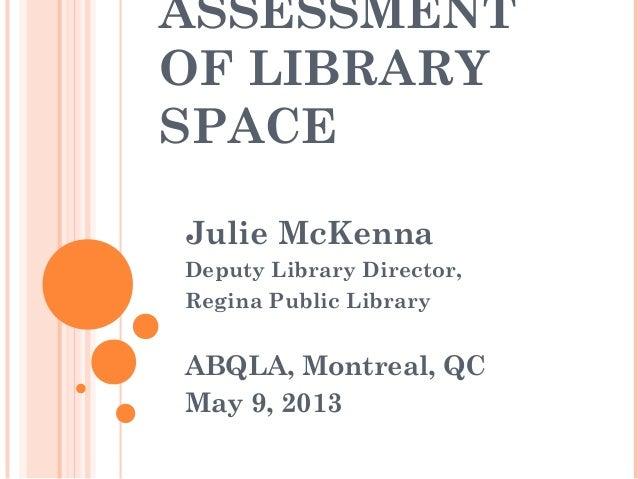 ASSESSMENTOF LIBRARYSPACEJulie McKennaDeputy Library Director,Regina Public LibraryABQLA, Montreal, QCMay 9, 2013