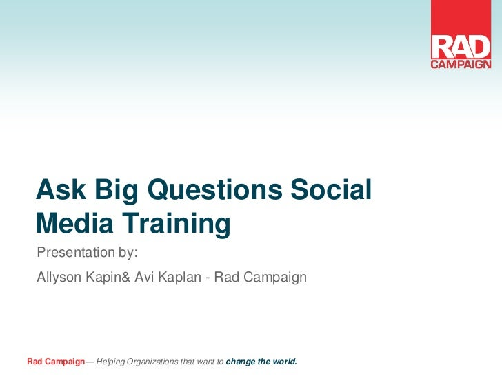 Ask Big Questions Social  Media Training  Presentation by:  Allyson Kapin& Avi Kaplan - Rad CampaignRad Campaign— Helping ...