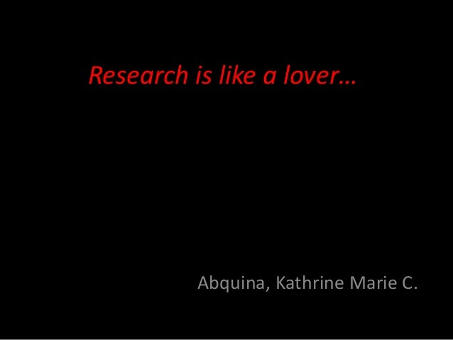 Research is like a lover…          Abquina, Kathrine Marie C.