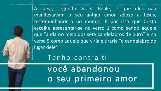 você abandonou o seu primeiro amor A ideia, segundo G. K. Beale, é que eles não manifestavam o seu antigo amor zeloso a Je...