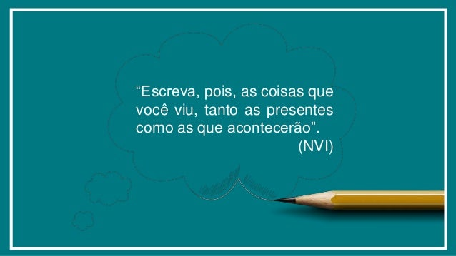 """""""Escreva, pois, as coisas que você viu, tanto as presentes como as que acontecerão"""". (NVI)"""