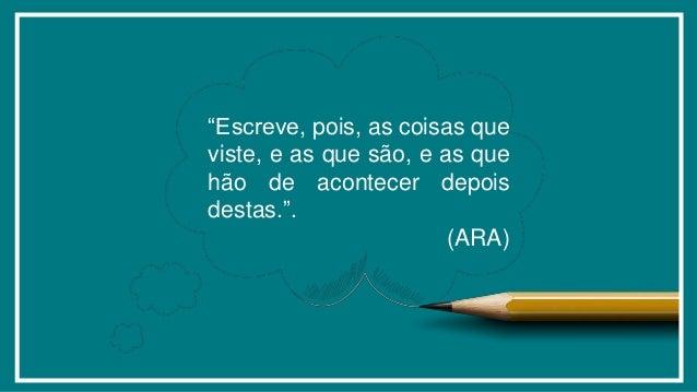 """""""Escreve, pois, as coisas que viste, e as que são, e as que hão de acontecer depois destas."""". (ARA)"""