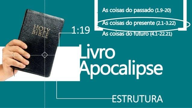 ESTRUTURA 1:19 Livro Apocalipse _ As coisas do passado (1.9-20) _ As coisas do presente (2.1-3.22) _ As coisas do futuro (...