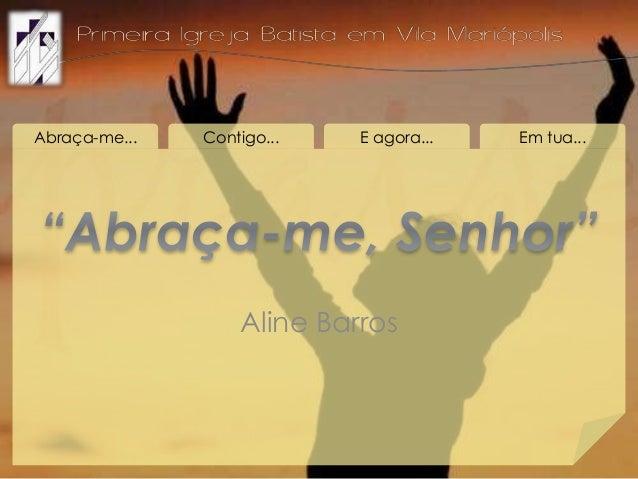 Abraça-me... Contigo... E agora... Em tua... Aline Barros
