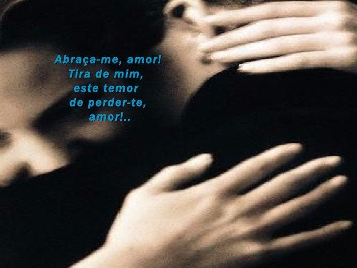 Abraça-me, amor! Tira de mim,  este temor  de perder-te, amor!..