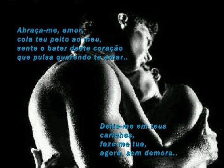 Abraça-me, amor, cola teu peito ao meu, sente o bater deste coração  que pulsa querendo te amar.. Deita-me em teus carinho...