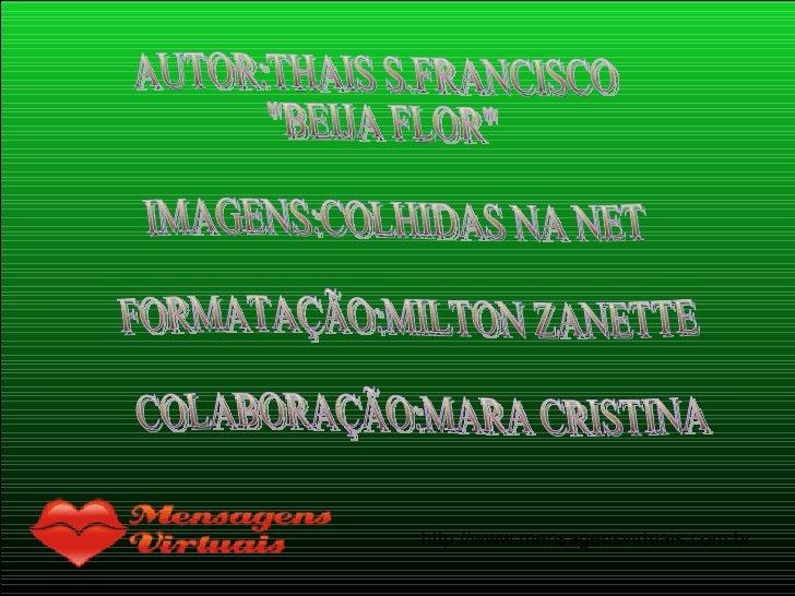 """AUTOR:THAIS S.FRANCISCO """"BEIJA FLOR"""" IMAGENS:COLHIDAS NA NET FORMATAÇÃO:MILTON ZANETTE COLABORAÇÃO:MARA CRISTINA"""