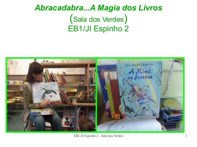 Abracadabra...A Magia dos Livros  (Sala dos Verdes) EB1/JI Espinho 2  EB1/JI Espinho 2 - Sala dos Verdes  1