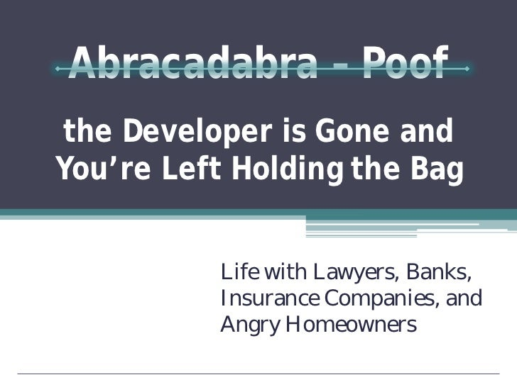 Abracadabra – Poofthe Developer is Gone andYou're Left Holding the Bag          Life with Lawyers, Banks,          Insuran...