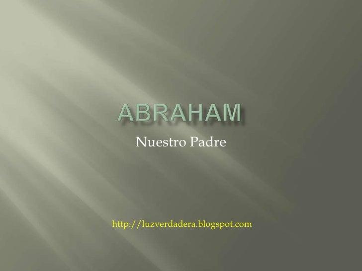 Abraham<br />Nuestro Padre<br />http://luzverdadera.blogspot.com<br />
