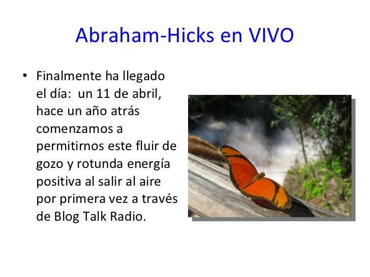 Abraham-Hicks en VIVO <ul><li>Finalmente ha llegado el día:  un 11 de abril, hace un año atrás comenzamos a permitirnos es...