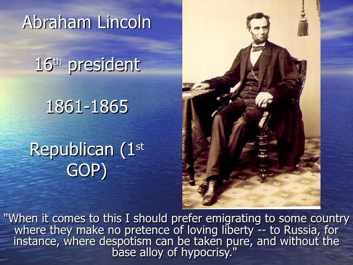 "Abraham Lincoln 16 th  president 1861-1865 Republican (1 st  GOP) ""When it comes to this I should prefer emigrating t..."