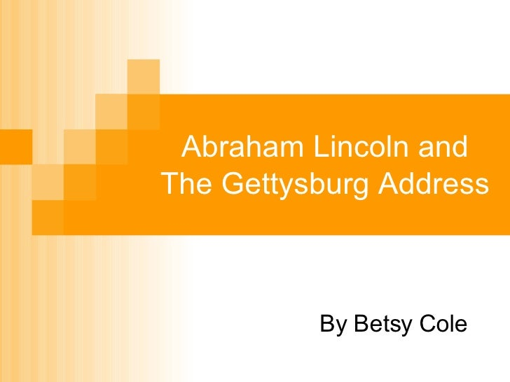 Abraham Lincoln and The Gettysburg Address By Betsy Cole