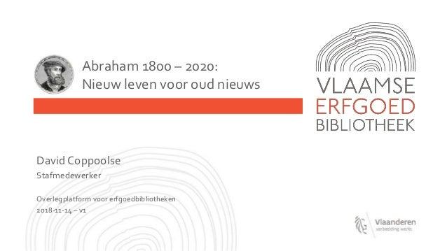 Abraham 1800 – 2020: Nieuw leven voor oud nieuws David Coppoolse Stafmedewerker Overlegplatform voor erfgoedbibliotheken 2...