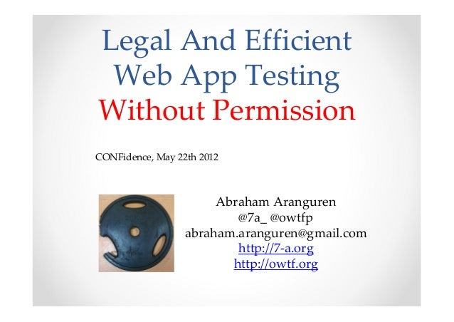 Legal And Efficient Web App TestingWithout PermissionCONFidence, May 22th 2012                       Abraham Aranguren    ...