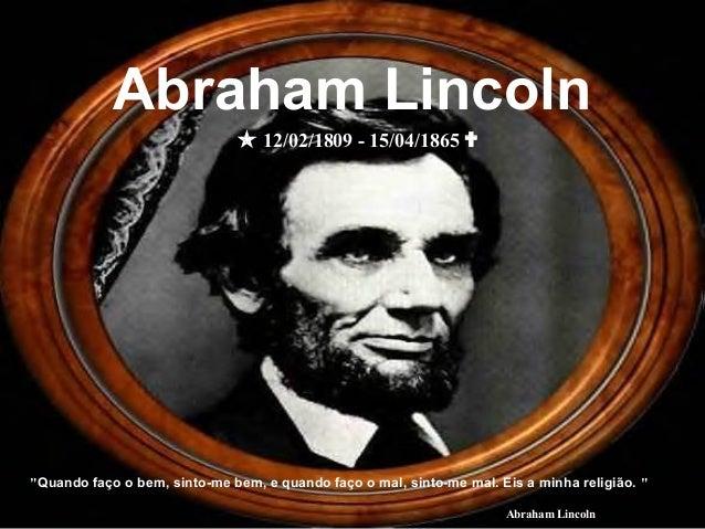 """""""Quando faço o bem, sinto-me bem, e quando faço o mal, sinto-me mal. Eis a minha religião. """" Abraham Lincoln  12/02/1809 ..."""