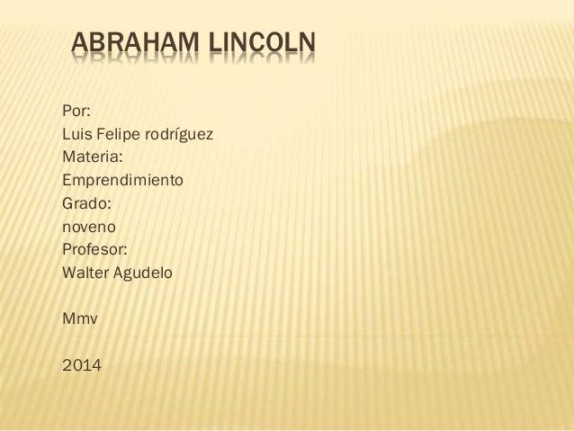 ABRAHAM LINCOLN Por: Luis Felipe rodríguez Materia: Emprendimiento Grado: noveno Profesor: Walter Agudelo Mmv 2014