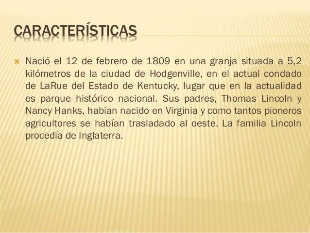CARACTERÍSTICAS  Nació el 12 de febrero de 1809 en una granja situada a 5,2 kilómetros de la ciudad de Hodgenville, en el...