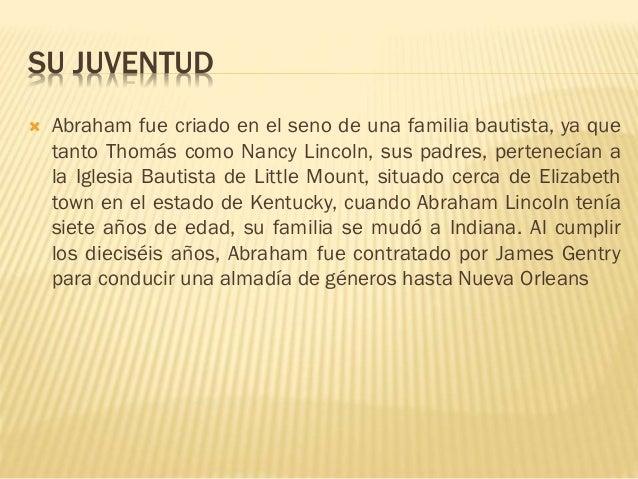 SU JUVENTUD  Abraham fue criado en el seno de una familia bautista, ya que tanto Thomás como Nancy Lincoln, sus padres, p...