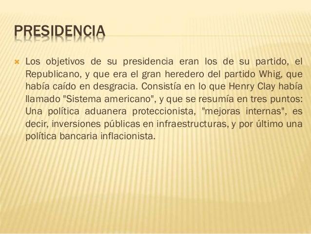 PRESIDENCIA  Los objetivos de su presidencia eran los de su partido, el Republicano, y que era el gran heredero del parti...