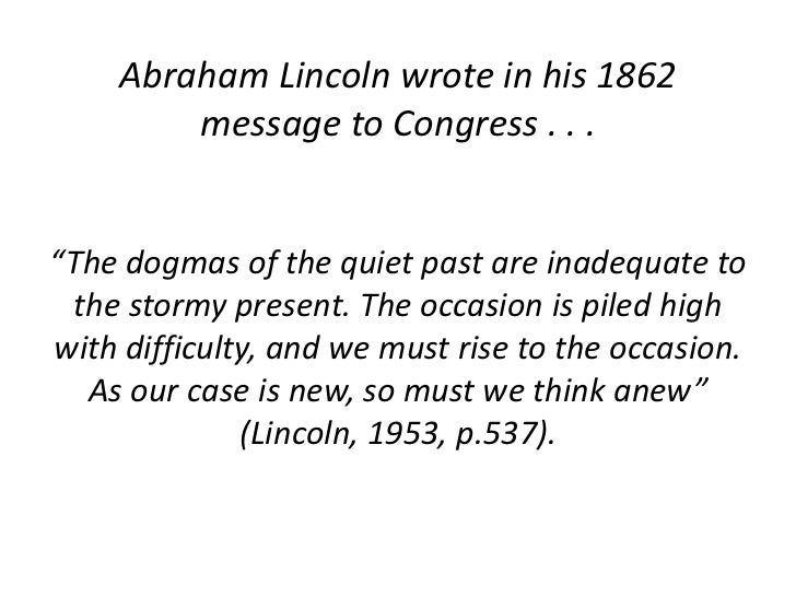 """Abraham Lincoln wrote in his 1862 message to Congress . . . <br />""""The dogmas of the quiet past are inadequate to the stor..."""