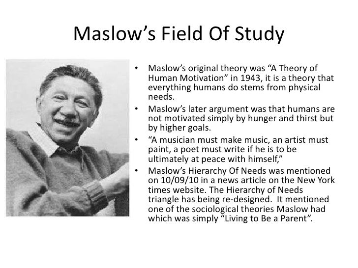 the life of abraham maslow the founder of the theory of a hierarchy of needs Self-transcendence and opportunities for theory, research, and unification   the conventional description of abraham maslow's (1943, 1954) hierarchy of  needs is inaccurate as a  physiological (survival) needs seeks to obtain the  basic necessities of life note  more possible, the creator becomes one with his  work.