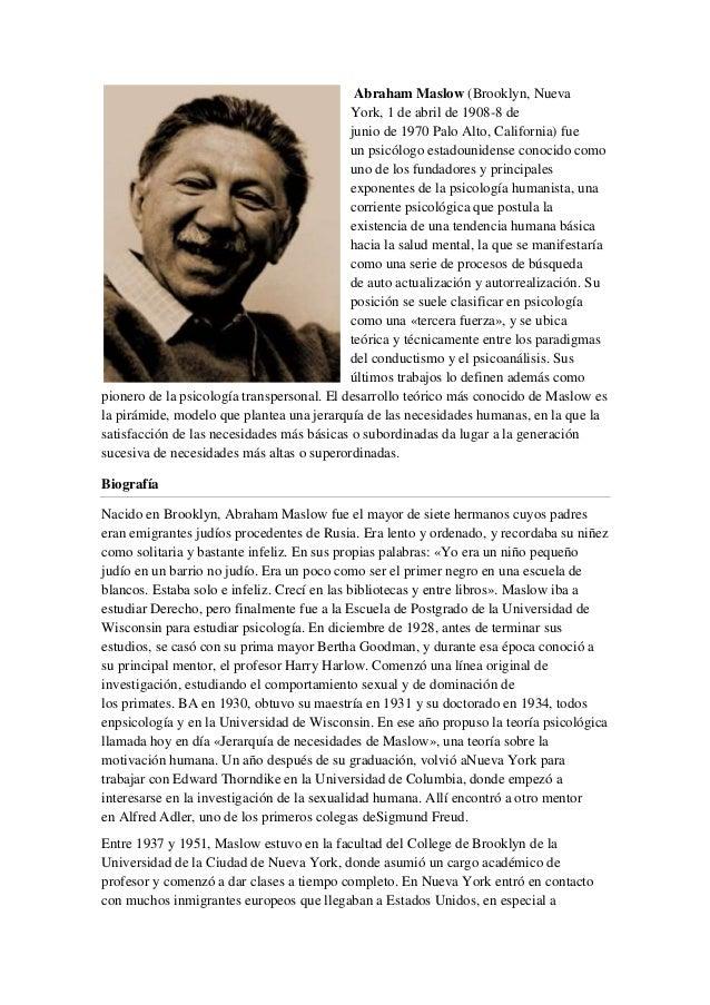 Abraham Maslow (Brooklyn, Nueva York, 1 de abril de 1908-8 de junio de 1970 Palo Alto, California) fue un psicólogo estado...
