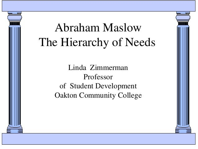 Abraham Maslow The Hierarchy of Needs Linda Zimmerman Professor of Student Development Oakton Community College