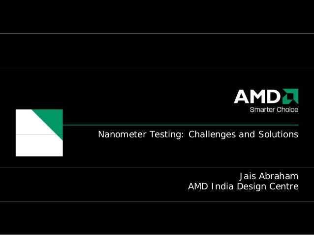 Nanometer Testing: Challenges and Solutions                             Jais Abraham                   AMD India Design Ce...