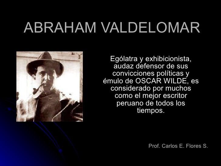 ABRAHAM VALDELOMAR Ególatra y exhibicionista, audaz defensor de sus convicciones políticas y émulo de OSCAR WILDE, es cons...
