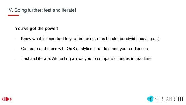 IV. Going further: test and iterate! You've got the power! - Know what is important to you (buffering, max bitrate, bandwi...