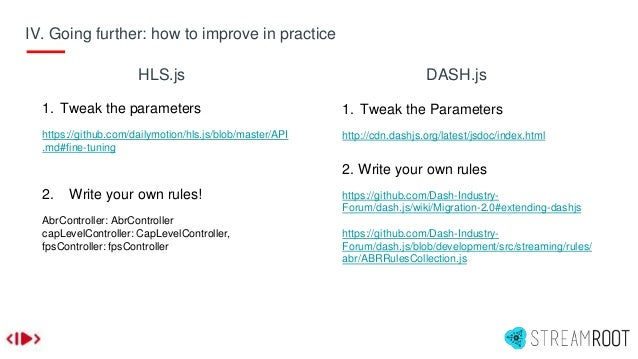 1. Tweak the parameters https://github.com/dailymotion/hls.js/blob/master/API .md#fine-tuning 2. Write your own rules! Abr...
