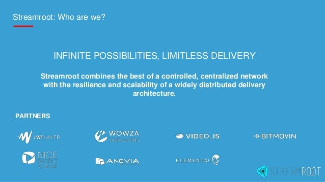 Streamroot: Who are we? PARTNERS INFINITE POSSIBILITIES, LIMITLESS DELIVERY Streamroot combines the best of a controlled, ...