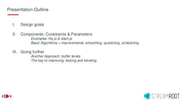 Presentation Outline I. Design goals II. Components: Constraints & Parameters Examples: hls.js & dash.js Basic Algorithms ...