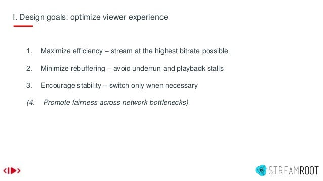 I. Design goals: optimize viewer experience 1. Maximize efficiency – stream at the highest bitrate possible 2. Minimize re...