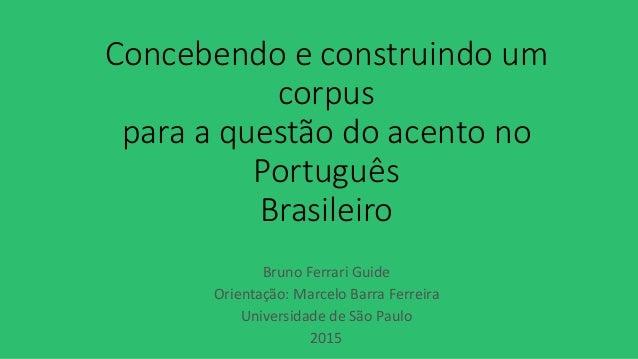 Concebendo e construindo um corpus para a questão do acento no Português Brasileiro Bruno Ferrari Guide Orientação: Marcel...