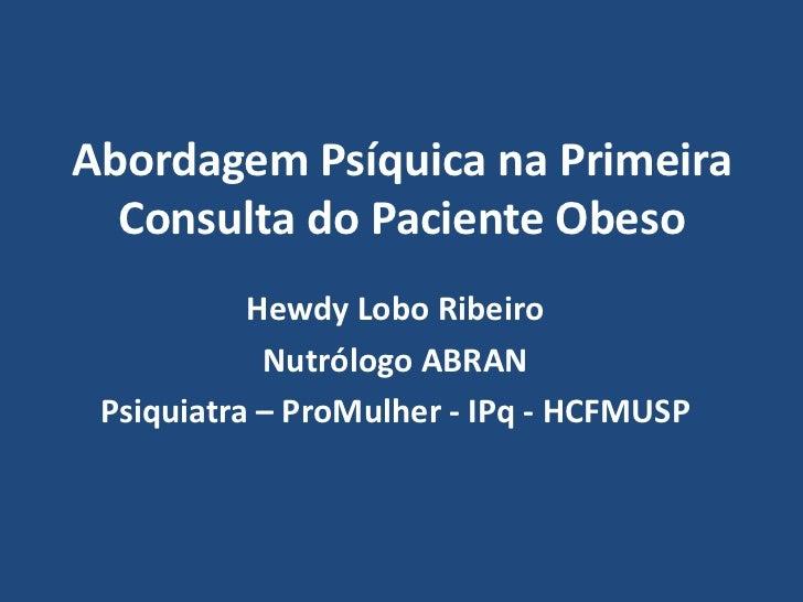 Abordagem Psíquica na Primeira Consulta do Paciente Obeso<br />Hewdy Lobo Ribeiro<br />Nutrólogo ABRAN<br />Psiquiatra – P...