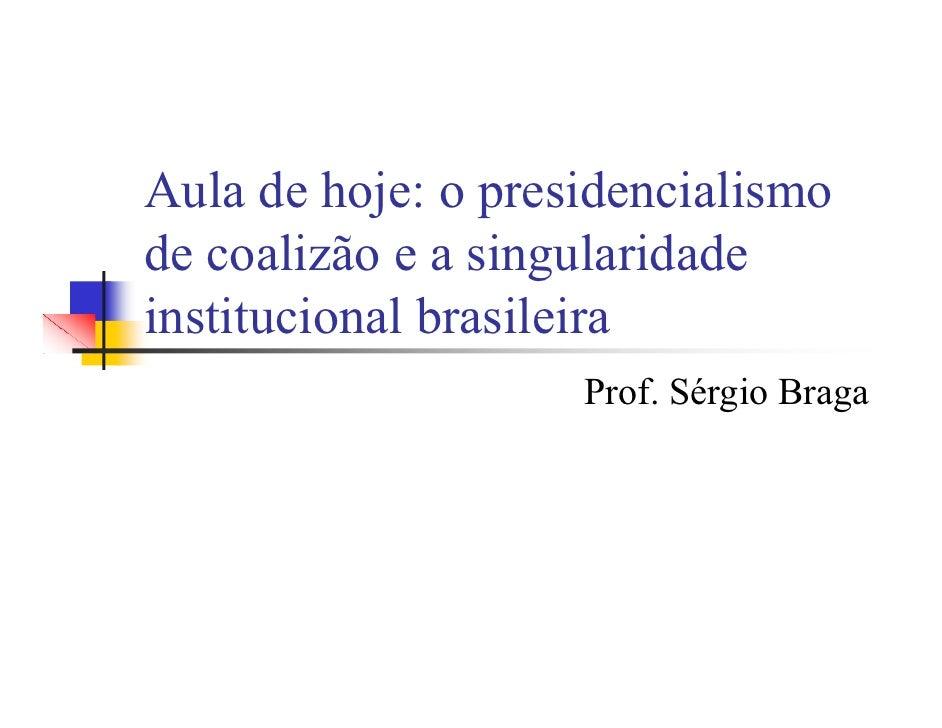 Aula de hoje: o presidencialismo de coalizão e a singularidade institucional brasileira                     Prof. Sérgio B...