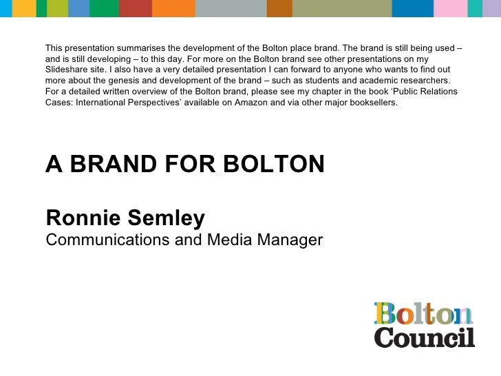 Ronnie Semley Communications and Media Manager COMMUNICATIONS & MARKETING  A BRAND FOR BOLTON This presentation summarises...