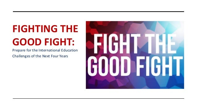 FIGHTING THE GOOD FIGHT: Prepare for the International Education Challenges of the Next Four Years