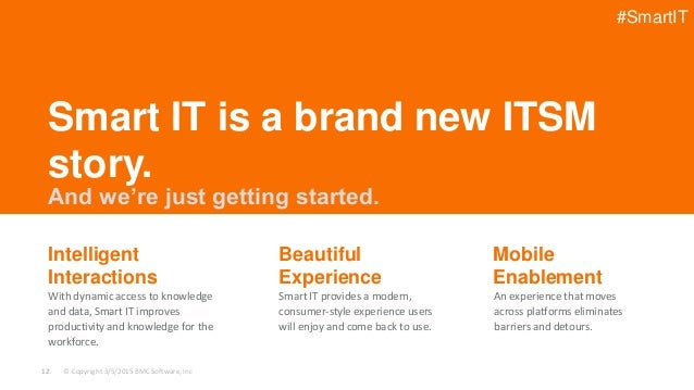 © Copyright 3/5/2015 BMC Software, Inc12 With dynamic access to knowledge and data, Smart IT improves productivity and kno...