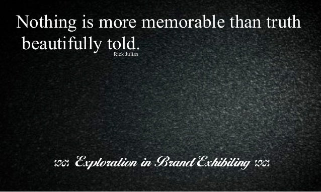 Nothing is more memorable than truth beautifully told. Exploration in Brand Exhibiting Rick Julian