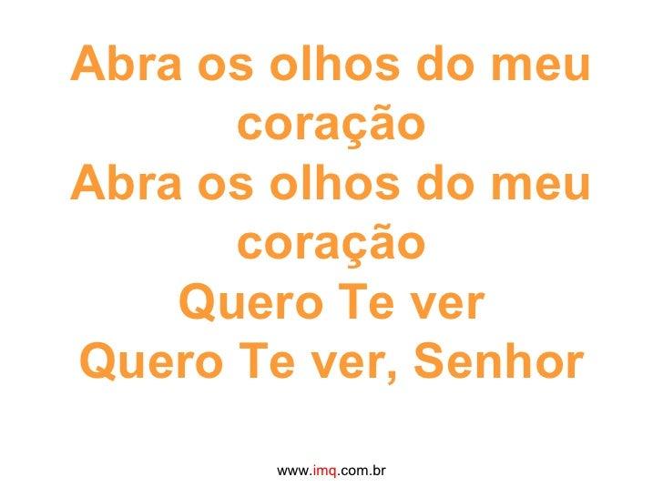 Abra os olhos do meu coração Abra os olhos do meu coração Quero Te ver Quero Te ver, Senhor www. imq .com.br