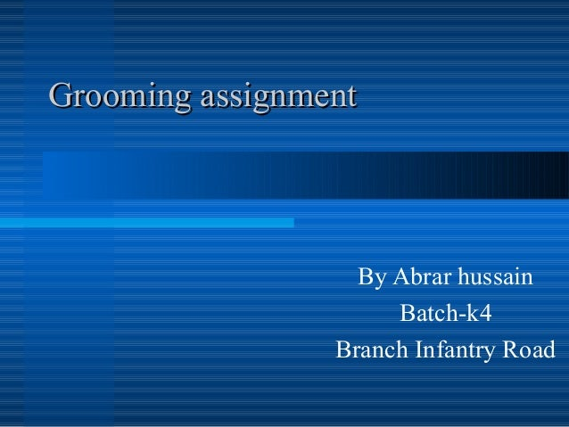Grooming assignmentGrooming assignment By Abrar hussain Batch-k4 Branch Infantry Road