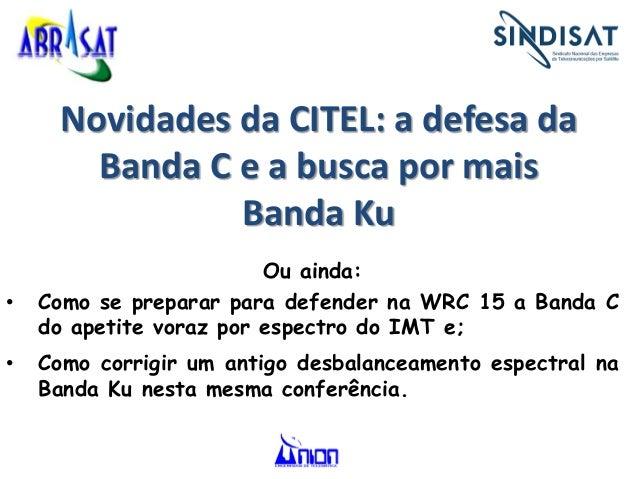 Novidades da CITEL: a defesa da Banda C e a busca por mais Banda Ku Ou ainda: • Como se preparar para defender na WRC 15 a...
